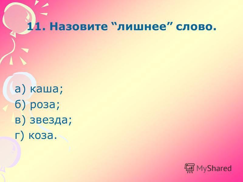 11. Назовите лишнее слово. а) каша; б) роза; в) звезда; г) коза.