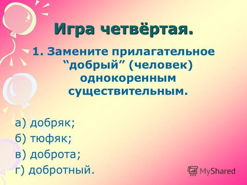 Игра четвёртая. 1. Замените прилагательное добрый (человек) однокоренным существительным. а) добряк; б) тюфяк; в) доброта; г) добротный.