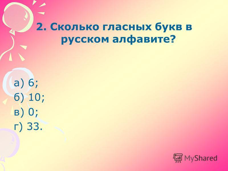 2. Сколько гласных букв в русском алфавите? а) 6; б) 10; в) 0; г) 33.