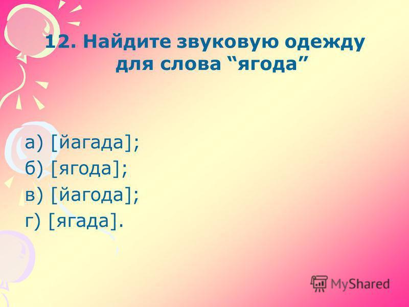 12. Найдите звуковую одежду для слова ягода а) [йагада]; б) [ягода]; в) [йагода]; г) [ягода].