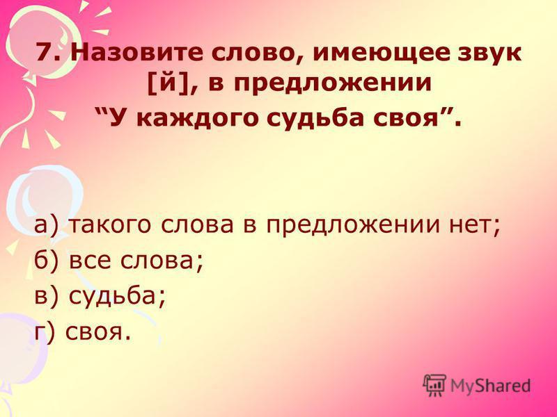 7. Назовите слово, имеющее звук [й], в предложении У каждого судьба своя. а) такого слова в предложении нет; б) все слова; в) судьба; г) своя.