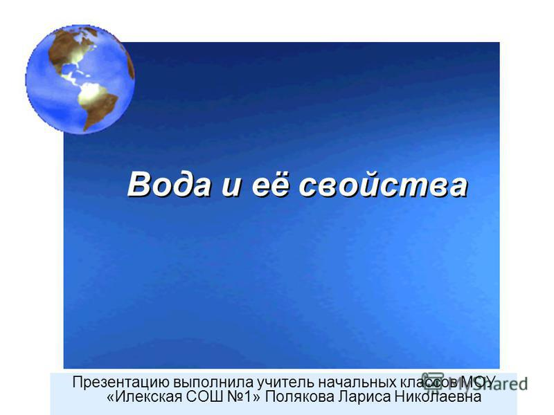 Вода и её свойства Вода и её свойства Презентацию выполнила учитель начальных классов МОУ «Илекская СОШ 1» Полякова Лариса Николаевна