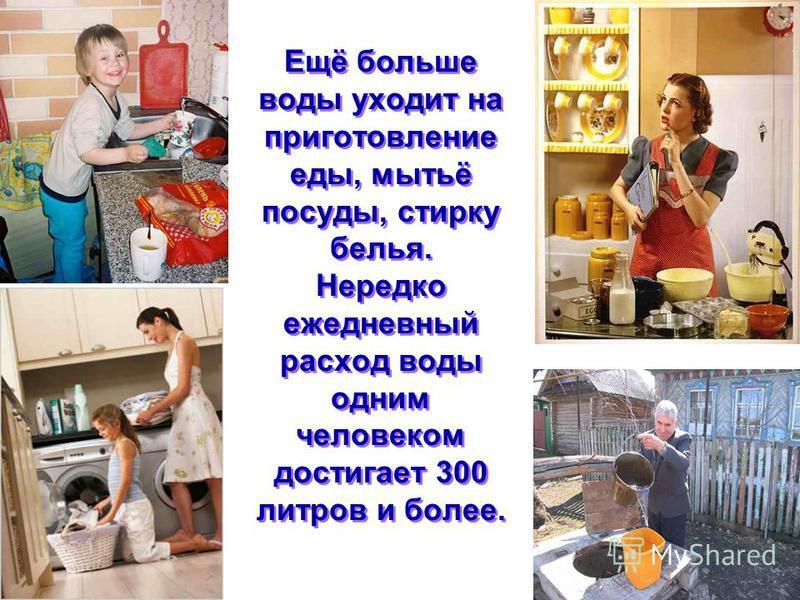 Ещё больше воды уходит на приготовление еды, мытьё посуды, стирку белья. Нередко ежедневный расход воды одним человеком достигает 300 литров и более.