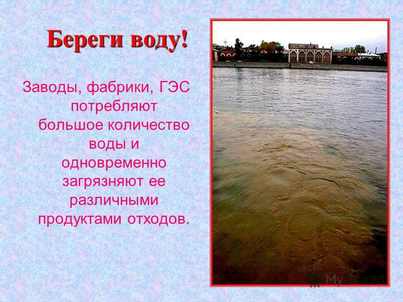 Береги воду! Заводы, фабрики, ГЭС потребляют большое количество воды и одновременно загрязняют ее различными продуктами отходов.