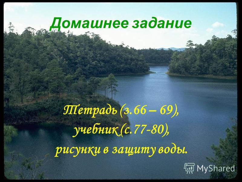 Домашнее задание Тетрадь (з.66 – 69), учебник (с.77-80), рисунки в защиту воды.