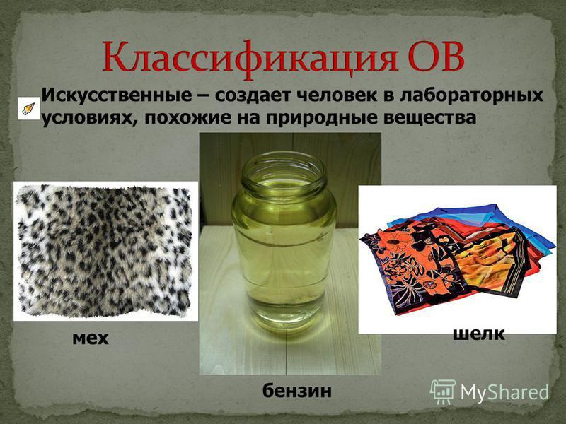 Искусственные – создает человек в лабораторных условиях, похожие на природные вещества мех бензин шелк