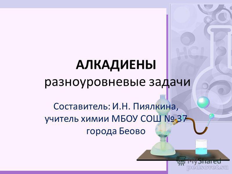АЛКАДИЕНЫ разноуровневые задачи Составитель: И.Н. Пиялкина, учитель химии МБОУ СОШ 37 города Беово