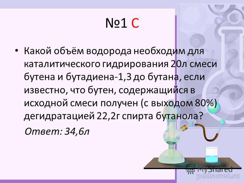 1 С Какой объём водорода необходим для каталитического гидрирования 20 л смеси бутена и бутадиена-1,3 до бутана, если известно, что бутен, содержащийся в исходной смеси получен (с выходом 80%) дегидратацией 22,2 г спирта бутанола? Ответ: 34,6 л