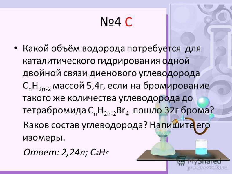 4 С Какой объём водорода потребуется для каталитического гидрирования одной двойной связи диенового углеводорода С n H 2n-2 массой 5,4 г, если на бромирование такого же количества углеводорода до тетрабромида С n H 2n-2 Br 4 пошло 32 г брома? Каков с