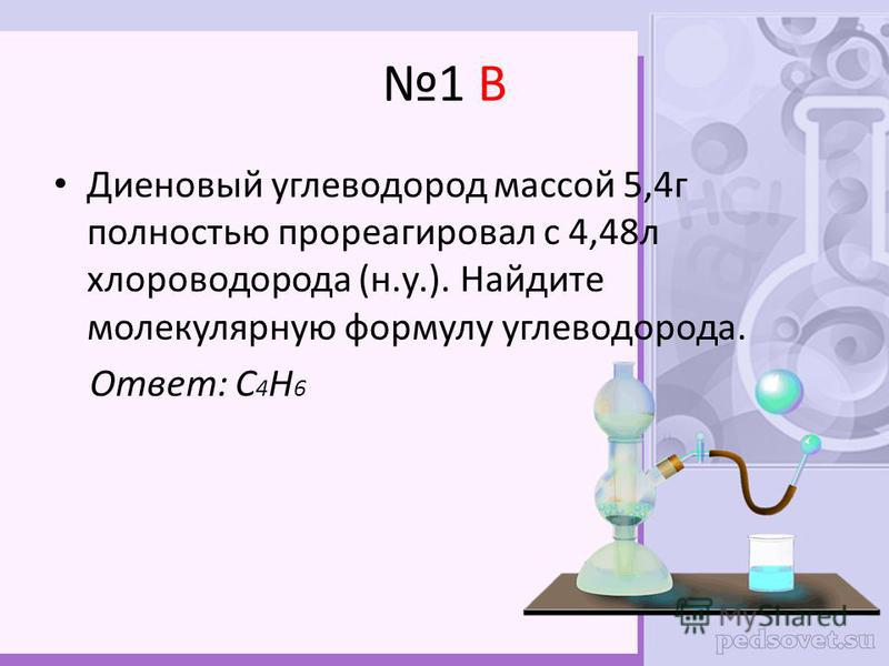 1 В Диеновый углеводород массой 5,4 г полностью прореагировал с 4,48 л хлороводорода (н.у.). Найдите молекулярную формулу углеводорода. Ответ: С 4 Н 6