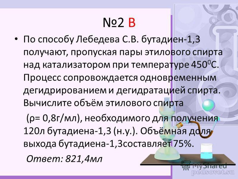 2 В По способу Лебедева С.В. бутадиен-1,3 получают, пропуская пары этилового спирта над катализатором при температуре 450 0 С. Процесс сопровождается одновременным дегидрированием и дегидратацией спирта. Вычислите объём этилового спирта (ρ= 0,8 г/мл)