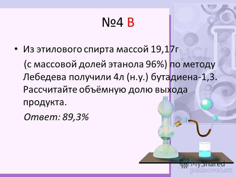 4 В Из этилового спирта массой 19,17 г (с массовой долей этанола 96%) по методу Лебедева получили 4 л (н.у.) бутадиена-1,3. Рассчитайте объёмную долю выхода продукта. Ответ: 89,3%