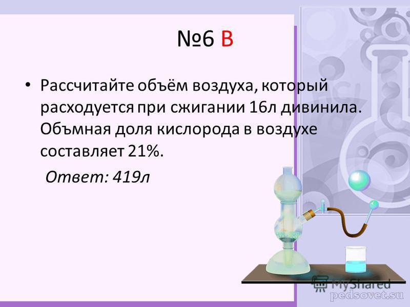 6 В Рассчитайте объём воздуха, который расходуется при сжигании 16 л дивинила. Объмная доля кислорода в воздухе составляет 21%. Ответ: 419 л