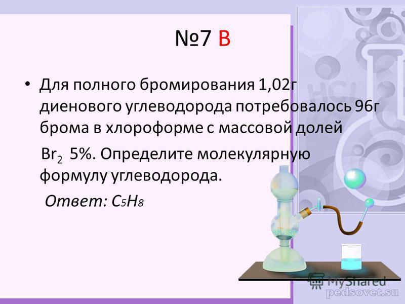 7 В Для полного бромирования 1,02 г диенового углеводорода потребовалось 96 г брома в хлороформе с массовой долей Br 2 5%. Определите молекулярную формулу углеводорода. Ответ: С 5 Н 8
