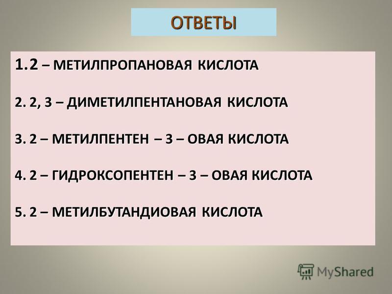 ОТВЕТЫ 1.2 – МЕТИЛПРОПАНОВАЯ КИСЛОТА 2.2, 3 – ДИМЕТИЛПЕНТАНОВАЯ КИСЛОТА 3.2 – МЕТИЛПЕНТЕН – 3 – ОВАЯ КИСЛОТА 4.2 – ГИДРОКСОПЕНТЕН – 3 – ОВАЯ КИСЛОТА 5.2 – МЕТИЛБУТАНДИОВАЯ КИСЛОТА