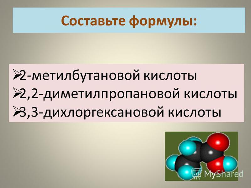 Составьте формулы: 2-метилбутановой кислоты 2,2-диметилпропановой кислоты 3,3-дихлоргексановой кислоты