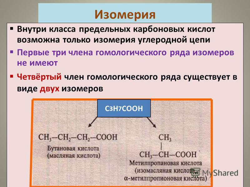 Внутри класса предельных карбоновых кислот возможна только изомерия углеродной цепи Первые три члена гомологического ряда изомеров не имеют Четвёртый член гомологического ряда существует в виде двух изомеров С 3 Н 7 СООН