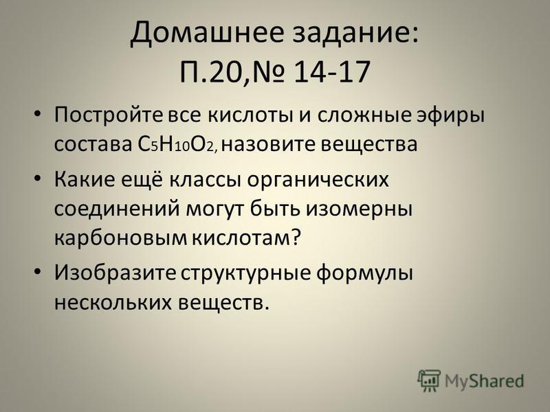 Домашнее задание: П.20, 14-17 Постройте все кислоты и сложные эфиры состава С 5 Н 10 О 2, назовите вещества Какие ещё классы органических соединений могут быть изомерны карбоновым кислотам? Изобразите структурные формулы нескольких веществ.