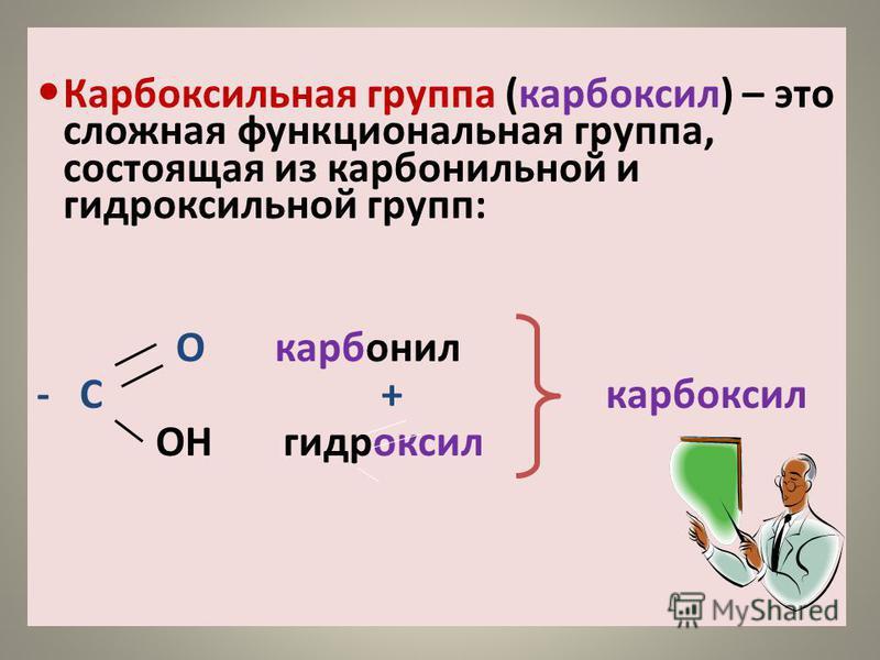 Карбоксильная группа (карбоксил) – это сложная функциональная группа, состоящая из карбонильной и гидроксильной групп: О карбонил - С + карбоксил ОН гидроксил