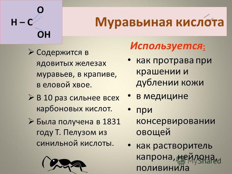 Муравьиная кислота Содержится в ядовитых железах муравьев, в крапиве, в еловой хвое. В 10 раз сильнее всех карбоновых кислот. Была получена в 1831 году Т. Пелузом из синильной кислоты. Используется : как протрава при крашении и дублении кожи в медици