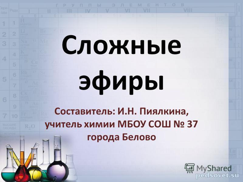Сложные эфиры Составитель: И.Н. Пиялкина, учитель химии МБОУ СОШ 37 города Белово