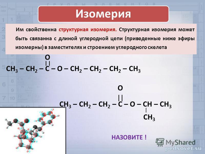 Изомерия Им свойственна структурная изомерия. Структурная изомерия может быть связанна с длиной углеродной цепи (приведенные ниже эфиры изомерных) в заместителях и строением углеродного скелета CH 3 – CH 2 – C – O – CH 2 – CH 2 – CH 2 – CH 3 O CH 3 –