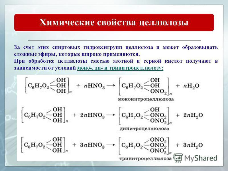 Химические свойства целлюлозы За счет этих спиртовых гидроксигрупп целлюлоза и может образовывать сложные эфиры, которые широко применяются. При обработке целлюлозы смесью азотной и серной кислот получают в зависимости от условий моно-, ди- и тринитр