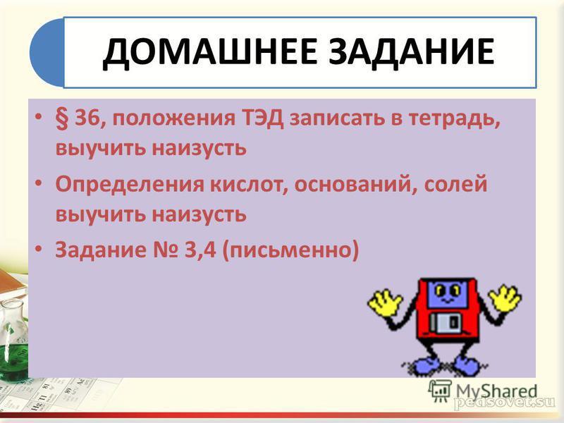 ДОМАШНЕЕ ЗАДАНИЕ § 36, положения ТЭД записать в тетрадь, выучить наизусть Определения кислот, оснований, солей выучить наизусть Задание 3,4 (письменно)