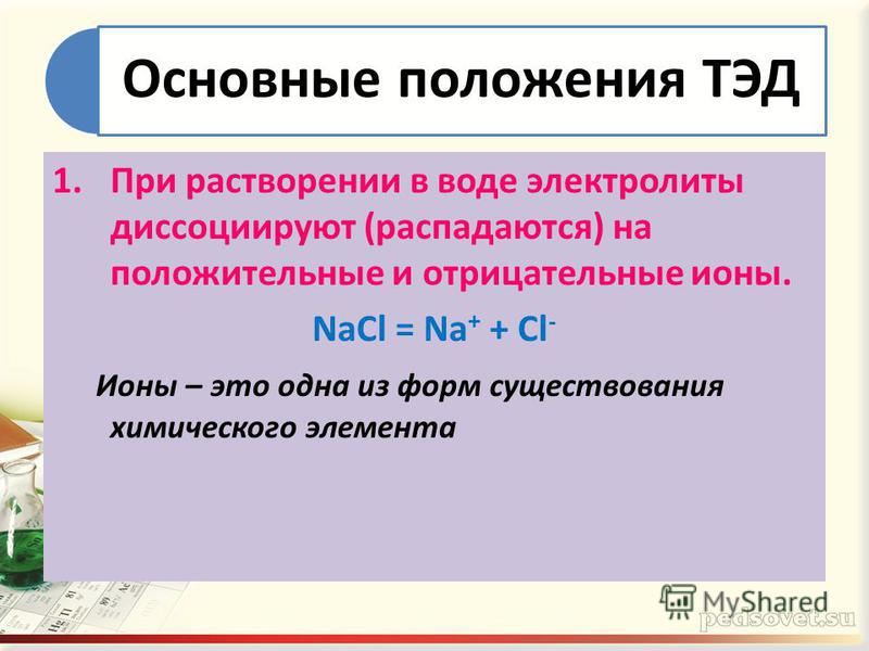 Основные положения ТЭД 1. При растворении в воде электролиты диссоциируют (распадаются) на положительные и отрицательные ионы. NaCl = Na + + Cl - Ионы – это одна из форм существования химического элемента