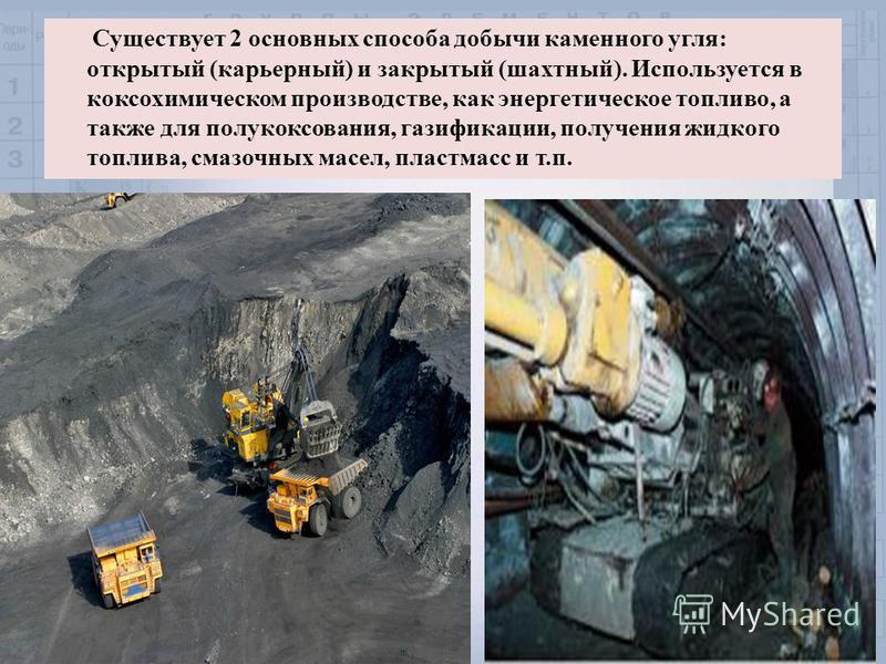Существует 2 основных способа добычи каменного угля: открытый (карьерный) и закрытый (шахтный). Используется в коксохимическом производстве, как энергетическое топливо, а также для полукоксования, газификации, получения жидкого топлива, смазочных мас