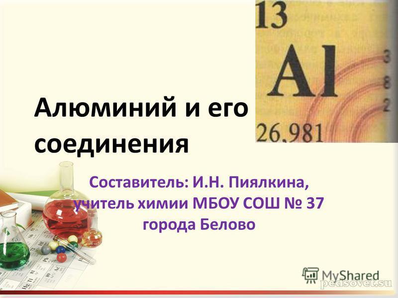 Алюминий и его соединения Составитель: И.Н. Пиялкина, учитель химии МБОУ СОШ 37 города Белово