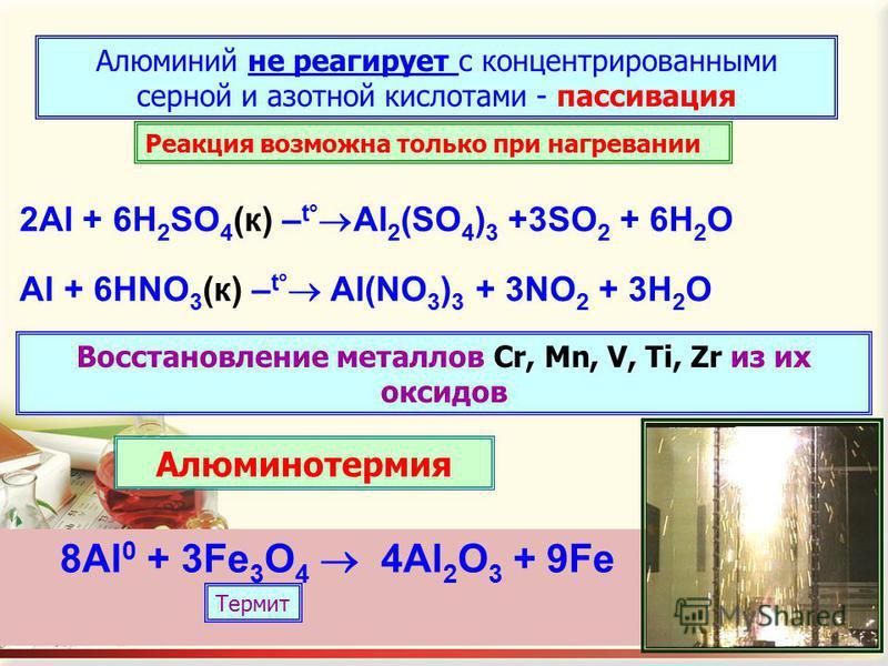 Алюминий не реагирует с концентрированными серной и азотной кислотами - пассивация 2Al + 6H 2 SO 4 (к) – t Al 2 (SO 4 ) 3 +3SO 2 + 6H 2 O Al + 6HNO 3 (к) – t Al(NO 3 ) 3 + 3NO 2 + 3H 2 O Реакция возможна только при нагревании 8Al 0 + 3Fe 3 O 4 4Al 2
