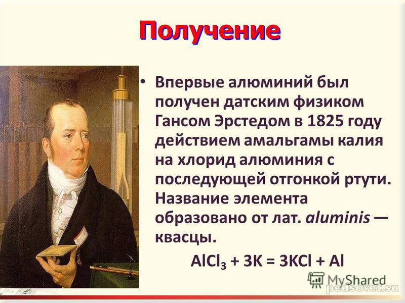 Впервые алюминий был получен датским физиком Гансом Эрстедом в 1825 году действием амальгамы калия на хлорид алюминия с последующей отгонкой ртути. Название элемента образовано от лат. aluminis квасцы. AlCl 3 + 3K = 3KCl + Al Получение