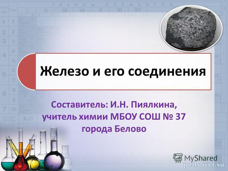 Железо и его соединения Составитель: И.Н. Пиялкина, учитель химии МБОУ СОШ 37 города Белово