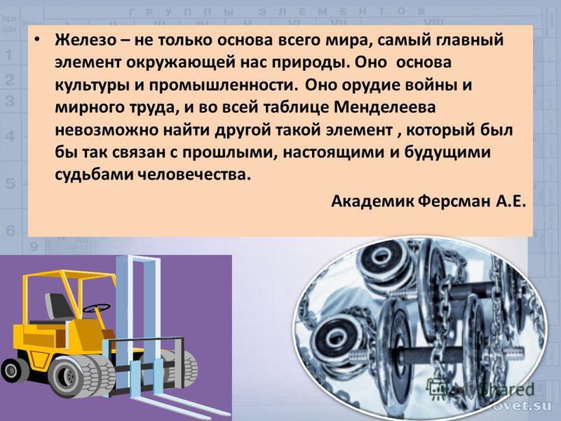 Железо – не только основа всего мира, самый главный элемент окружающей нас природы. Оно основа культуры и промышленности. Оно орудие войны и мирного труда, и во всей таблице Менделеева невозможно найти другой такой элемент, который был бы так связан