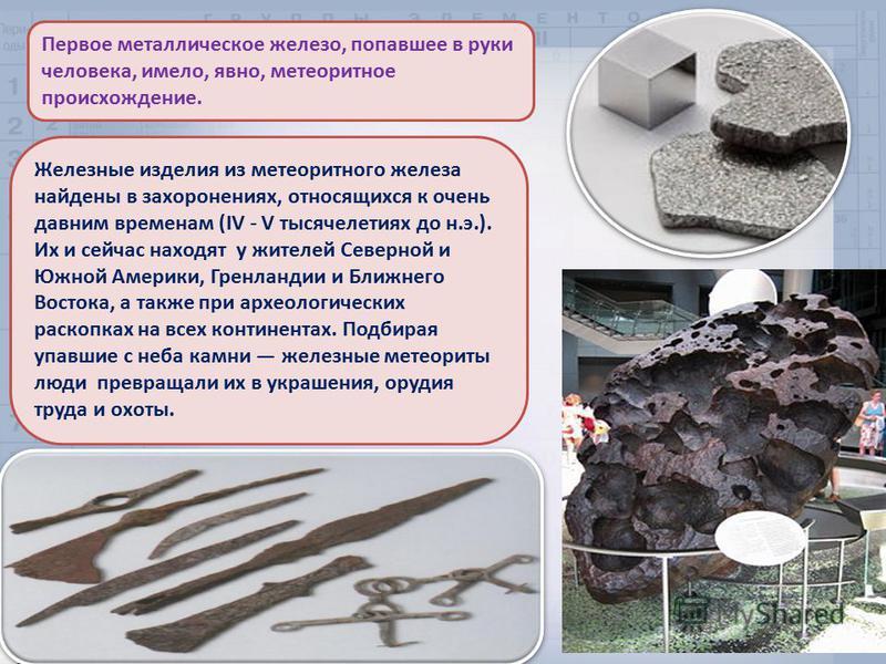 Первое металлическое железо, попавшее в руки человека, имело, явно, метеоритное происхождение. Железные изделия из метеоритного железа найдены в захоронениях, относящихся к очень давним временам (IV - V тысячелетиях до н.э.). Их и сейчас находят у жи