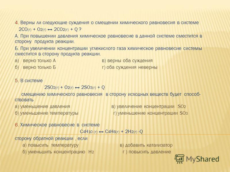 4. Верны ли следующие суждения о смещении химического равновесия в системе 2CO (г) + O 2(г) 2CO 2(г) + Q ? А. При повышении давления химическое равновесие в данной системе сместится в сторону продукта реакции. Б. При увеличении концентрации углекисло