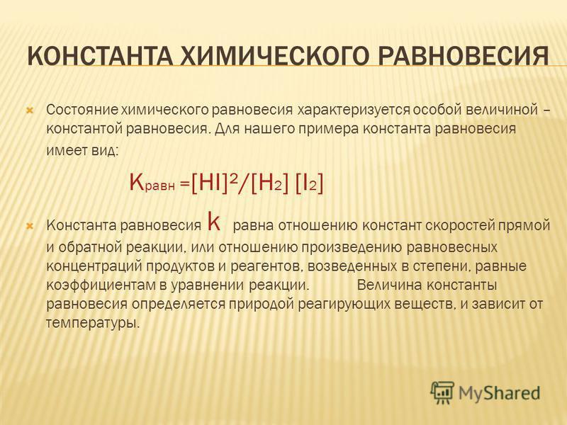 КОНСТАНТА ХИМИЧЕСКОГО РАВНОВЕСИЯ Состояние химического равновесия характеризуется особой величиной – константой равновесия. Для нашего примера константа равновесия имеет вид: К равн = [HI]²/[H 2 ] [I 2 ] Константа равновесия k равна отношению констан