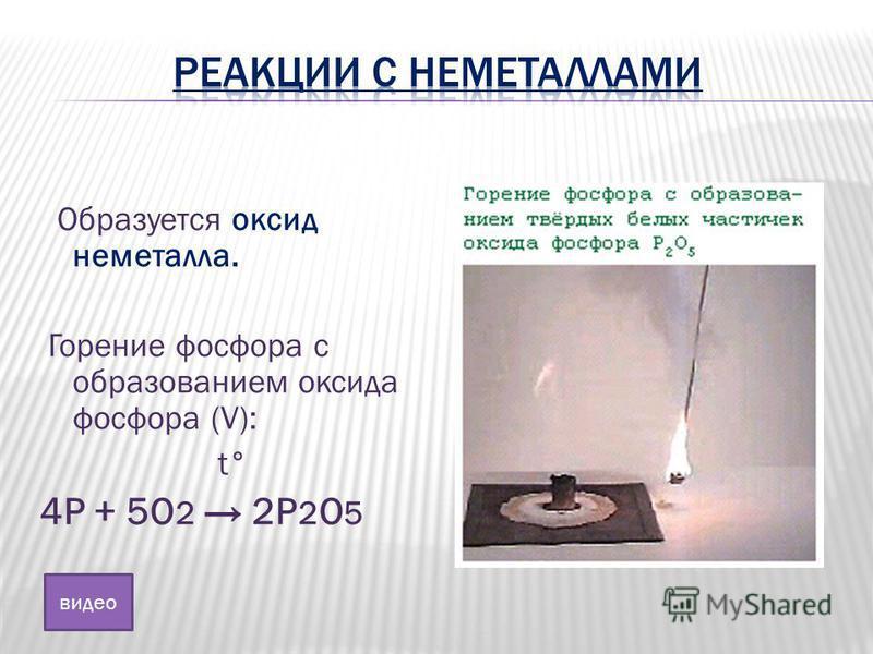 Образуется оксид неметалла. Горение фосфора с образованием оксида фосфора (V): t° 4Р + 5О 2 2Р 2 О 5 видео