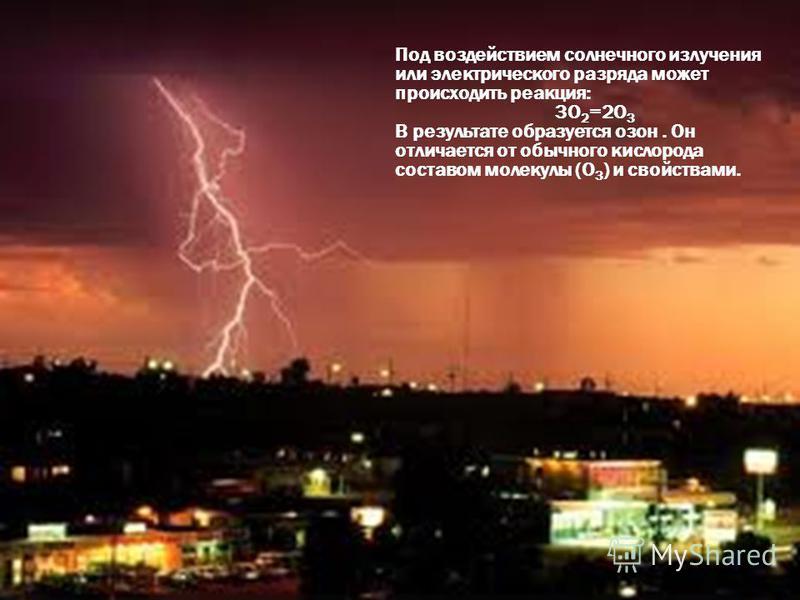 Под воздействием солнечного излучения или электрического разряда может происходить реакция: 3О 2 =2О 3 В результате образуется озон. Он отличается от обычного кислорода составом молекулы (О 3 ) и свойствами.