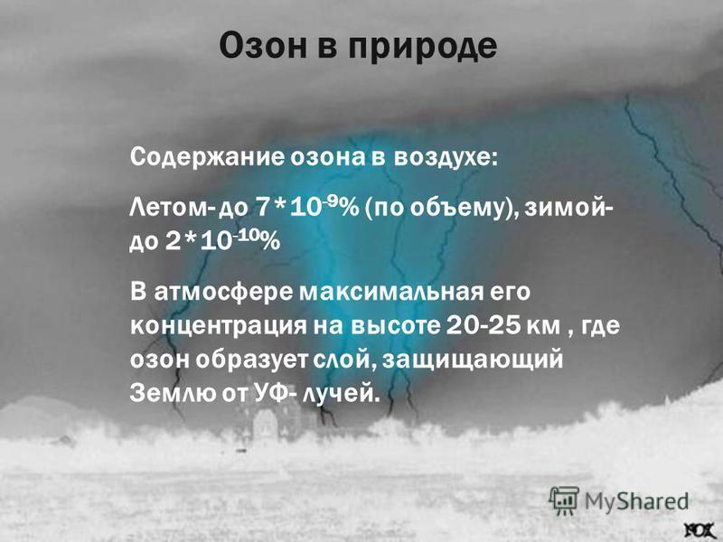 Озон в природе Содержание озона в воздухе: Летом- до 7*10 -9 % (по объему), зимой- до 2*10 -10 % В атмосфере максимальная его концентрация на высоте 20-25 км, где озон образует слой, защищающий Землю от УФ- лучей.