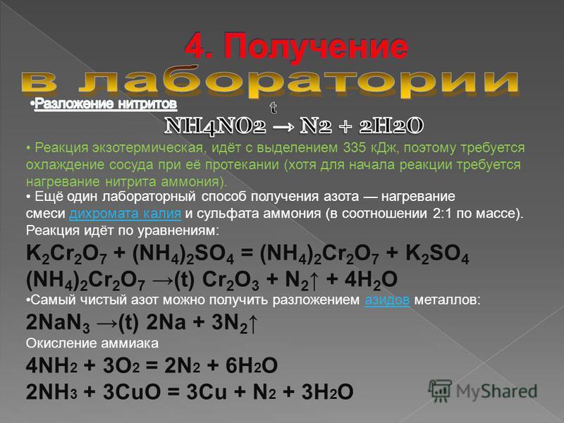Реакция экзотермическая, идёт с выделением 335 к Дж, поэтому требуется охлаждение сосуда при её протекании (хотя для начала реакции требуется нагревание нитрита аммония). Ещё один лабораторный способ получения азота нагревание смеси дихромата калия и