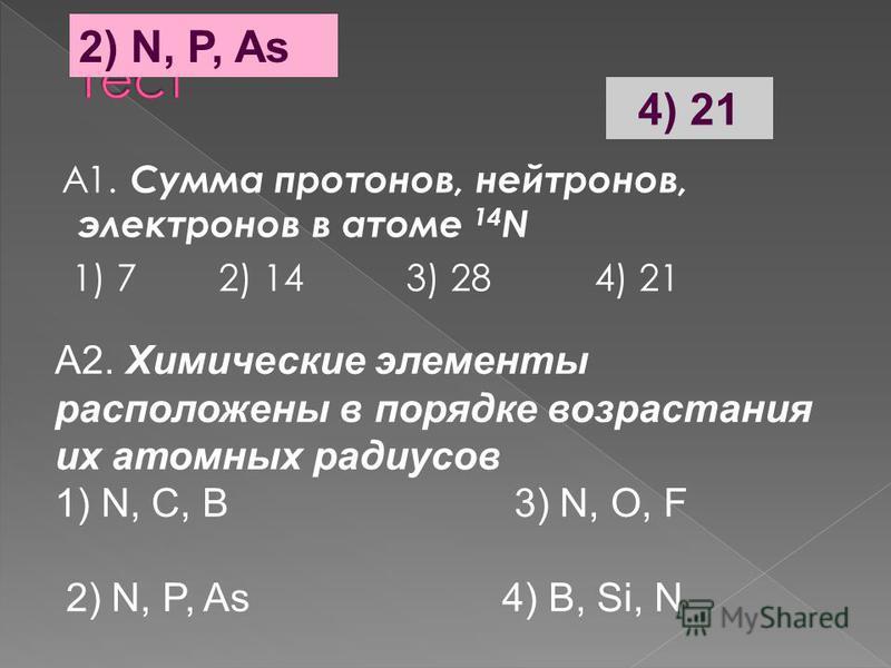 А1. Сумма протонов, нейтронов, электронов в атоме 14 N 1) 7 2) 14 3) 28 4) 21 А2. Химические элементы расположены в порядке возрастания их атомных радиусов 1) N, C, B 3) N, O, F 2) N, P, As 4) B, Si, N 4) 21 2) N, P, As