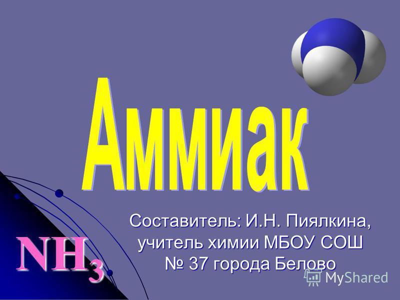 NH 3 Составитель: И.Н. Пиялкина, учитель химии МБОУ СОШ 37 города Белово