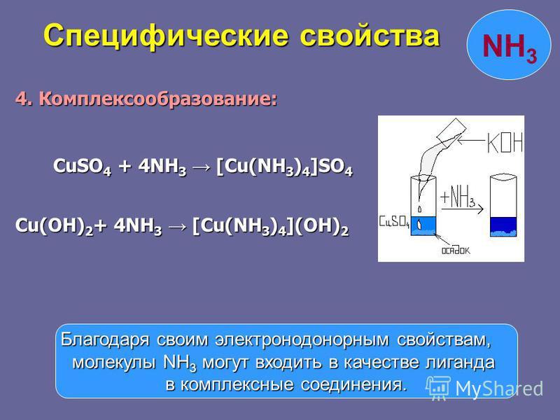 4. Комплексообразование: CuSO 4 + 4NH 3 [Cu(NH 3 ) 4 ]SO 4 CuSO 4 + 4NH 3 [Cu(NH 3 ) 4 ]SO 4 Cu(OH) 2 + 4NH 3 [Cu(NH 3 ) 4 ](OH) 2 Специфические свойства Специфические свойства Благодаря своим электронодонорным свойствам, молекулы NH 3 могут входить