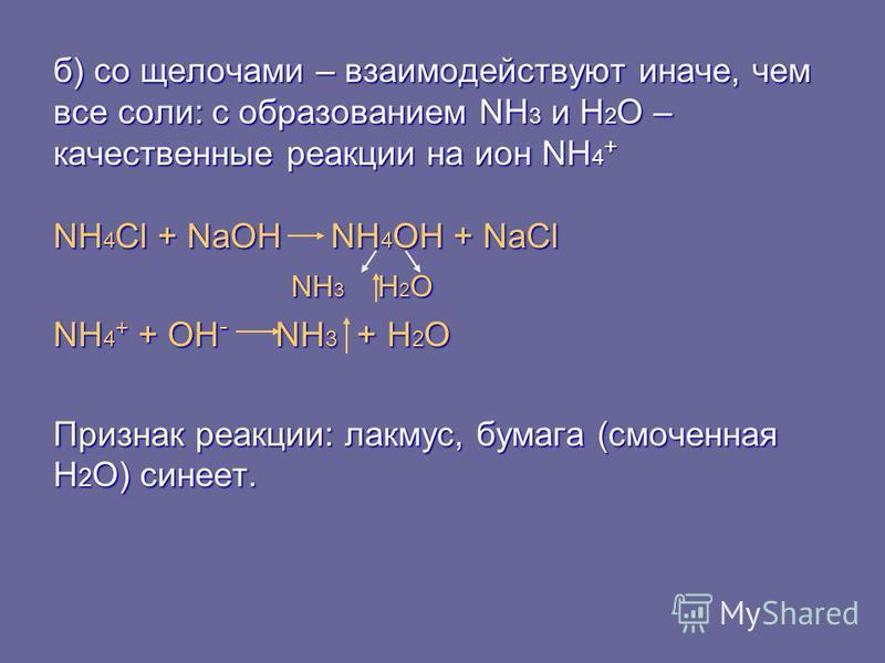 б) со щелочами – взаимодействуют иначе, чем все соли: с образованием NH 3 и Н 2 О – качественные реакции на ион NH 4 + NH 4 Cl + NaOH NH 4 OH + NaCl NH 3 H 2 O NH 3 H 2 O NH 4 + + OH - NH 3 + H 2 O Признак реакции: лакмус, бумага (смоченная H 2 O) си