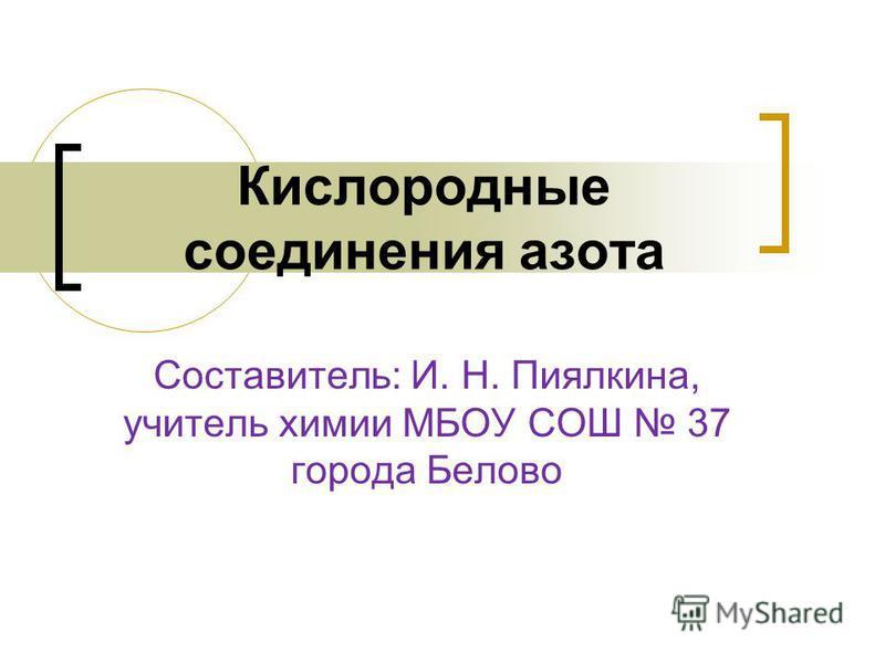 Составитель: И. Н. Пиялкина, учитель химии МБОУ СОШ 37 города Белово Кислородные соединения азота