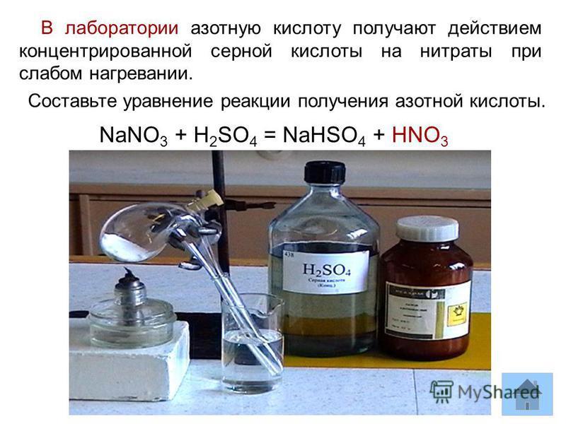В лаборатории азотную кислоту получают действием концентрированной серной кислоты на нитраты при слабом нагревании. Составьте уравнение реакции получения азотной кислоты. NaNO 3 + H 2 SO 4 = NaHSO 4 + HNO 3