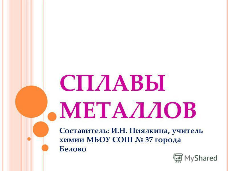 СПЛАВЫ МЕТАЛЛОВ Составитель: И.Н. Пиялкина, учитель химии МБОУ СОШ 37 города Белово