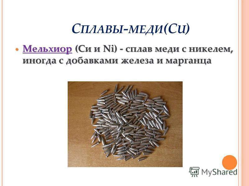 Мельхиор (Си и Ni) - сплав меди с никелем, иногда с добавками железа и марганца Мельхиор (Си и Ni) - сплав меди с никелем, иногда с добавками железа и марганца С ПЛАВЫ - МЕДИ (C U )
